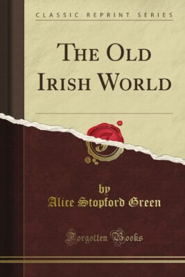 The old Irish world, Alice Stopford Green, 1912